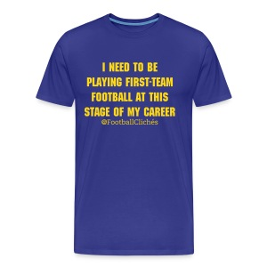 I Need To Be Playing First-Team Football At This Stage of My Career - Men's Premium T-Shirt