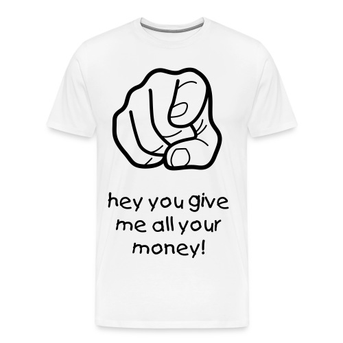 hey you give me all your money - Herre premium T-shirt