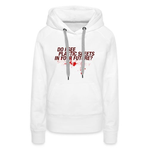 Do I see plastic sheets in your future - Vrouwen Premium hoodie