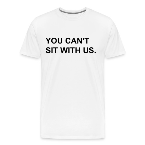 You Can't Sit With Us. - Männer Premium T-Shirt