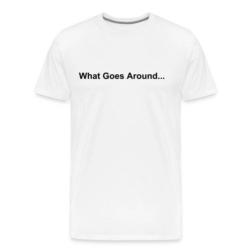 What Goes Around... Comes Around. - Männer Premium T-Shirt