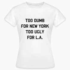 Too dumb for New York, Too ugly for LA (3) T-Shirts