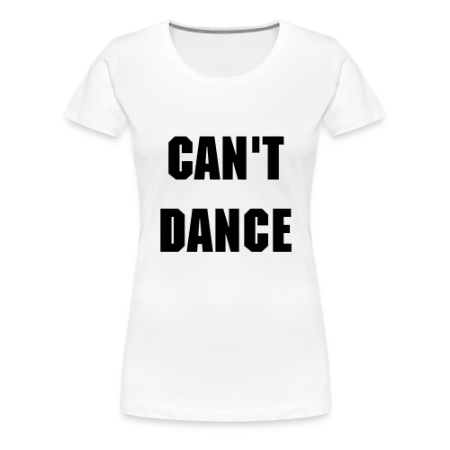 Can't Dance - Women's Premium T-Shirt