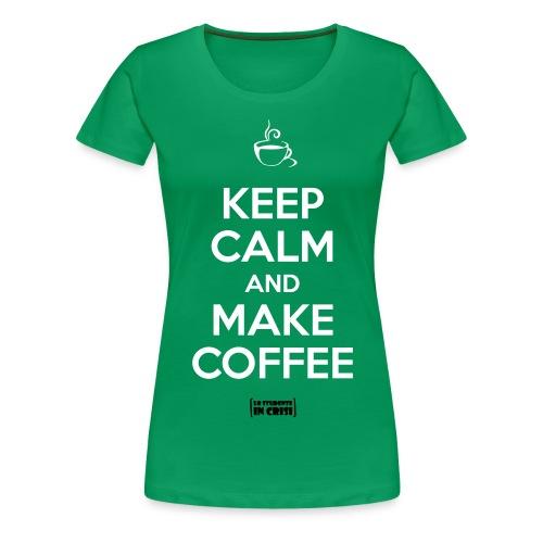Keep calm and make coffee - Maglietta Premium da donna