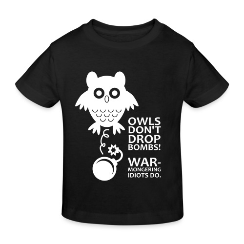 Owls don´t drop bombs! Warmongering idiots do. - Kids' Organic T-Shirt