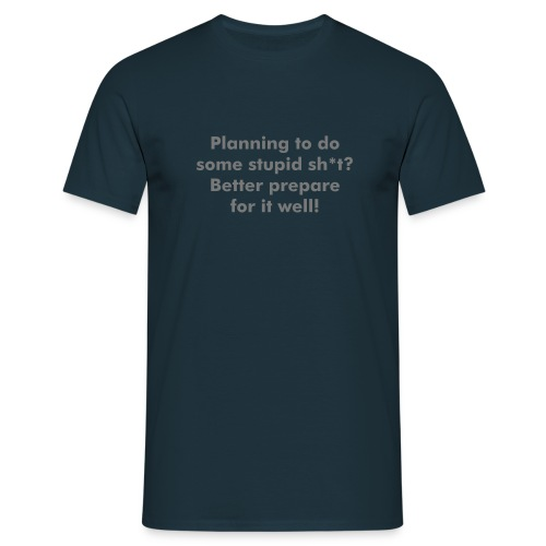 Planning to do some stupid sh*t? Better prepare for it well! - Men's T-Shirt