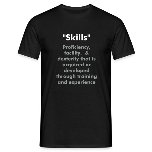 Skills  Proficiency, facility,  & dexterity that is acquired or developed through training and experience - Men's T-Shirt