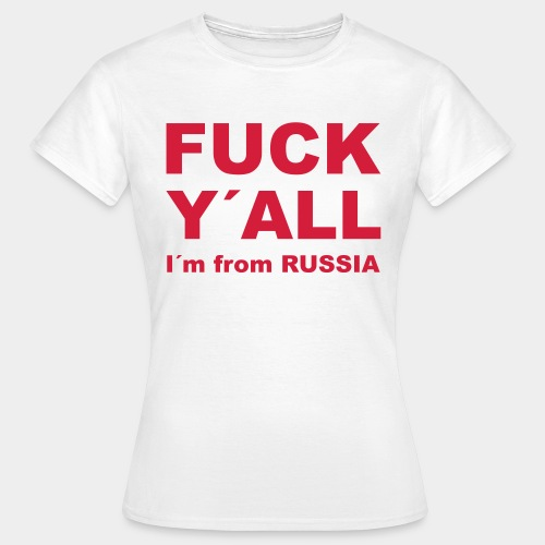 F*CK Y´ALL, I´m from RUSSIA - Frauen T-Shirt