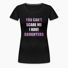 You can't scare me I have daughters T-Shirts