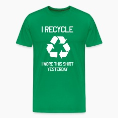 I recycle. I wore this shirt yesterday T-Shirts