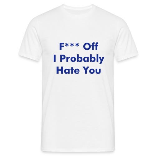 F*** Off I Probably Hate You - Men's T-Shirt