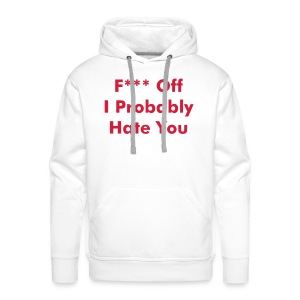 F*** Off I Probably Hate You - Men's Premium Hoodie