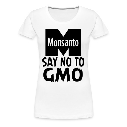 Monsanto - Say NO to GMO - Women's Premium T-Shirt