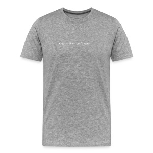 what is this i don't even - Men's Premium T-Shirt