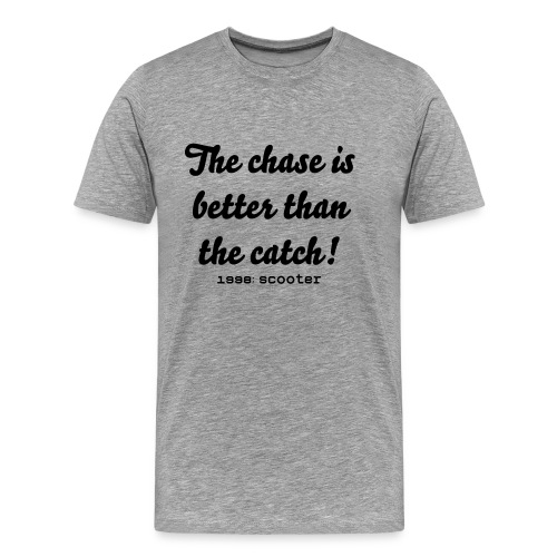 The chase is better than the catch - Mannen Premium T-shirt