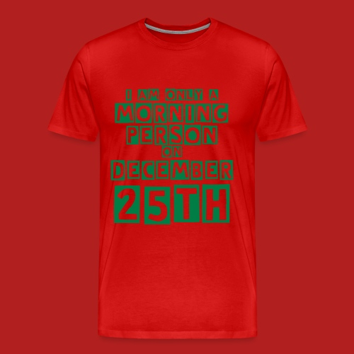 I am only a Morning Person on December 25th - Men's Premium T-Shirt