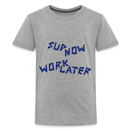 sup now work later - Teenager Premium T-Shirt
