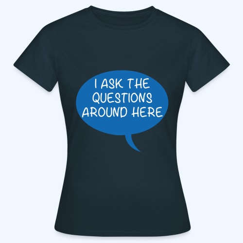 I Ask The Questions Around Here Ladies T-Shirt - Women's T-Shirt