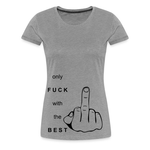 Only Fuck with the Best - Frauen Premium T-Shirt