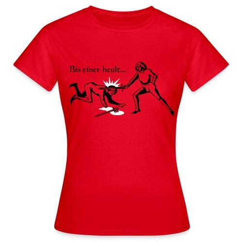 Bis einer heult...red - Frauen T-Shirt