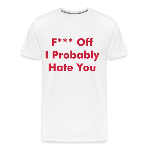 F*** Off I Probably Hate You - Men's Premium T-Shirt