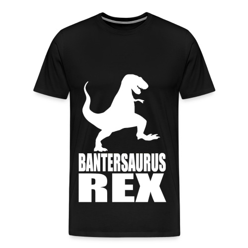 Bantersaurus Rex 2 T-Shirt | Bantertshirt - Men's Premium T-Shirt