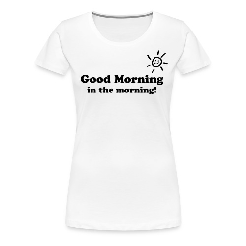 Good Morning in the morning T-Shirt - Frauen Premium T-Shirt
