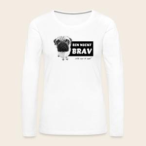 Mops- Bin nicht brav - Langarmshirt - Frauen Premium Langarmshirt