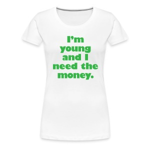 I'm Young and I Need the Money Women's Tee - Women's Premium T-Shirt