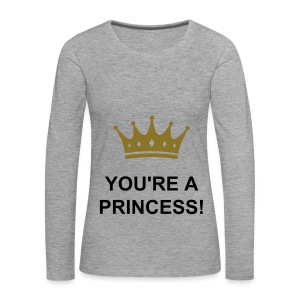 You're a Princess - Long Sleeve Shirt! - Women's Premium Longsleeve Shirt