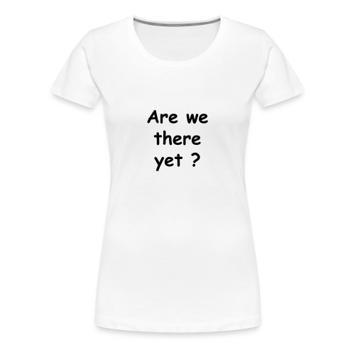 Are we there yet ? - Women's Premium T-Shirt