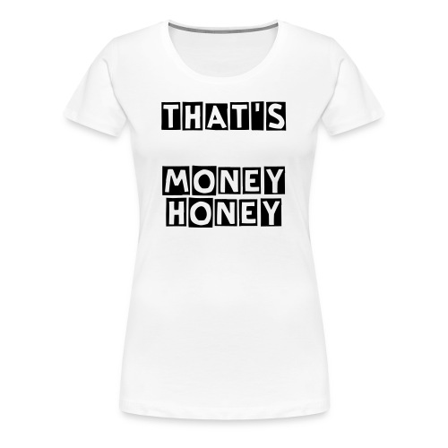That's Money Honey. - Women's Premium T-Shirt
