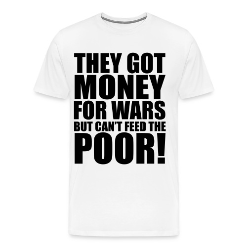 They got money for wars but can't feed the poor! - Mannen Premium T-shirt