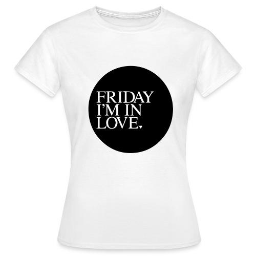 Friday I´m in Love - Frauen T-Shirt