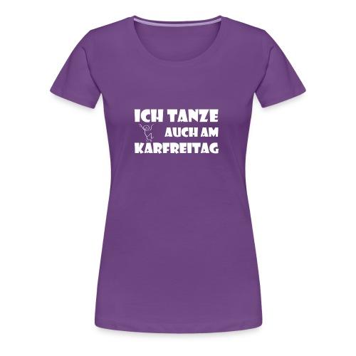 ICH TANZE AUCH AM KARFREITAG - weißer Schrift - Frauen Premium T-Shirt