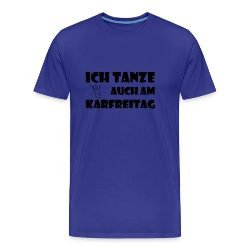 ICH TANZE AUCH AM KARFREITAG - schwarzer Schrift - Männer Premium T-Shirt