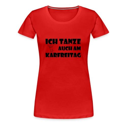 ICH TANZE AUCH AM KARFREITAG - schwarzer Schrift - Frauen Premium T-Shirt