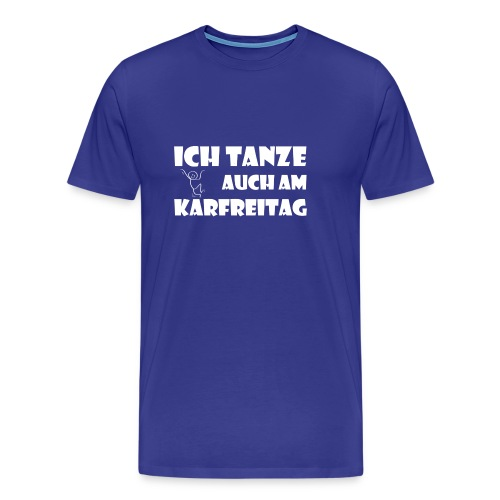 ICH TANZE AUCH AM KARFREITAG - weißer Schrift - Männer Premium T-Shirt