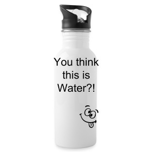 You think this is water?! - Water Bottle