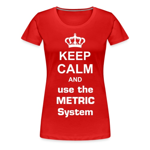 Keep calm and use the metric system women - Women's Premium T-Shirt