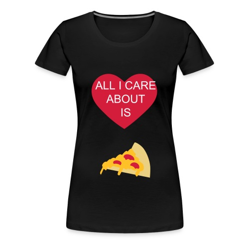 All I Care About Is PIZZA - Frauen Premium T-Shirt