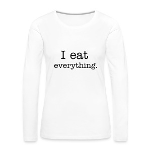 I eat everything longsleeve shirt - Women's Premium Longsleeve Shirt