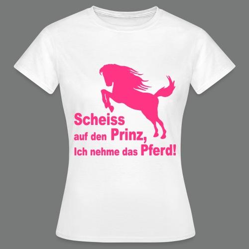 Scheiss auf den Prinz, Ich nehme das Pferd! - Frauen T-Shirt