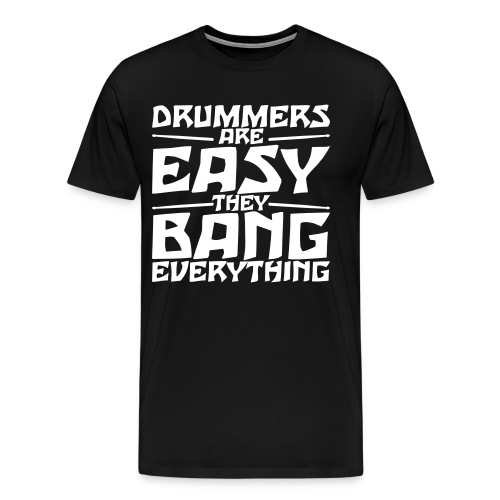 DRUMMERS ARE EASY, THEY BANG EVERYTHING - Men's Premium T-Shirt