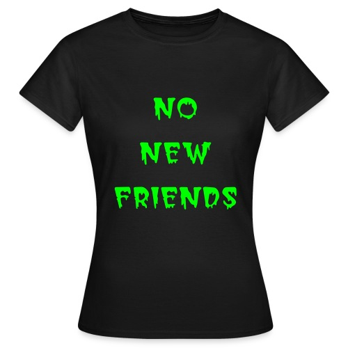 No New Friends - Vrouwen T-shirt