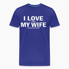 i love it when my wife lets me go to the gym T-Shirts