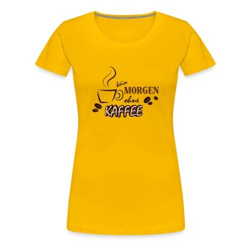 Kein Morgen ohne Kaffee - Frauen Premium T-Shirt