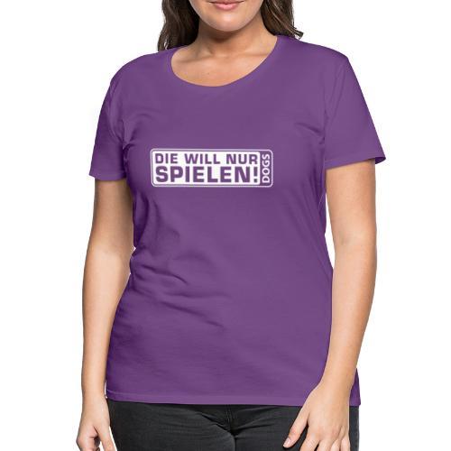 Frauenshirt - Die will nur spielen - Frauen Premium T-Shirt