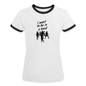 I Want To Be In A Band - Women shirt - Women's Ringer T-Shirt