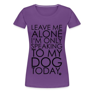 leave me alone i'm only speaking to my dog today - Women's Premium T-Shirt